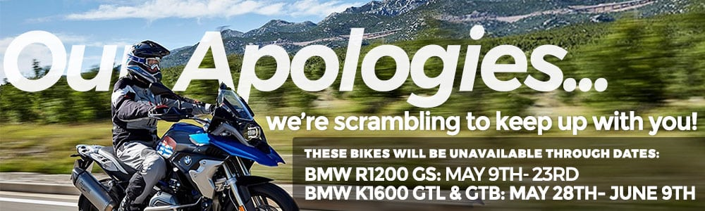 PLEASE NOTE THAT THESE BIKES WILL BE UNAVAILABLE ON THE FOLLOWING DATES: BMW R1200 GS: MAY 9TH- 23RD | BMW K1600 GTL & GTB: MAY 28TH- JUNE 9TH