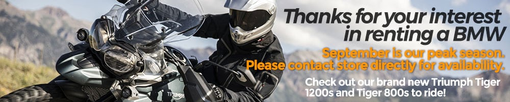 PLEASE NOTE THAT THESE BIKES WILL BE UNAVAILABLE ON THE FOLLOWING DATES: BMW R1200 GS: MAY 9TH- 23RD   BMW K1600 GTL & GTB: MAY 28TH- JUNE 9TH